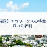【福岡】エコワークスの特徴と口コミ評判