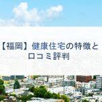 【福岡】健康住宅の特徴と口コミ評判