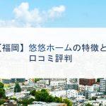 【福岡】悠悠ホームの特徴と口コミ評判