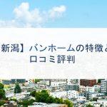 【新潟】バンホームの特徴と口コミ評判