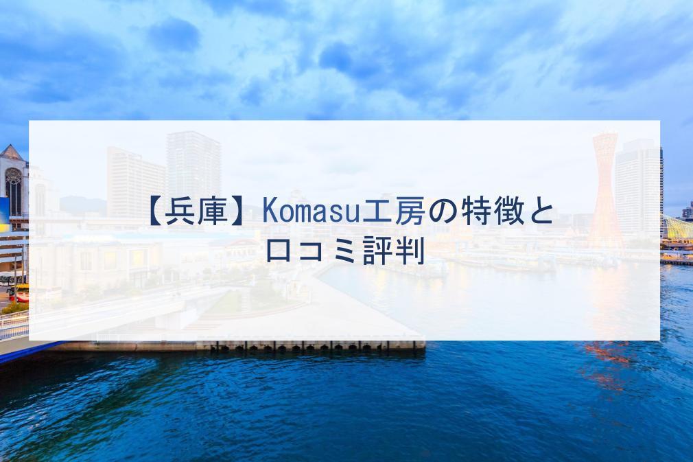 【兵庫】Komasu工房の特徴と口コミ評判