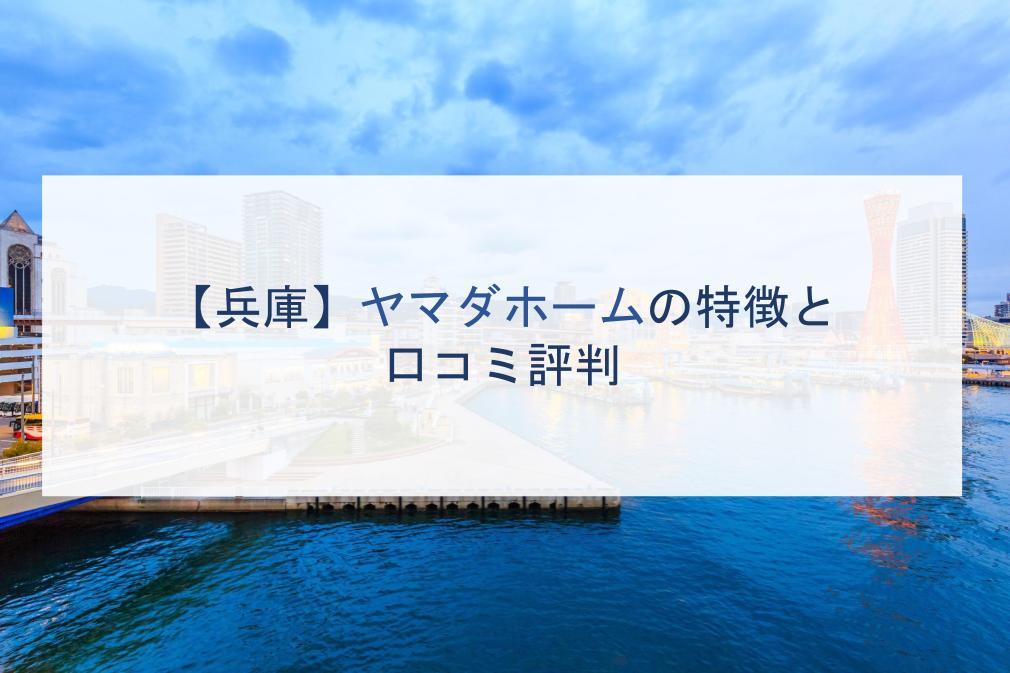 【兵庫】ヤマダホームの特徴と口コミ評判