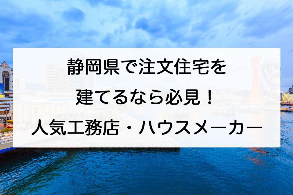 静岡県で注文住宅を建てる!おすすめ工務店・ハウスメーカー