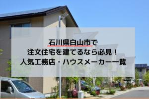 石川県白山市で注文住宅を建てるなら必見!人気工務店・ハウスメーカー一覧