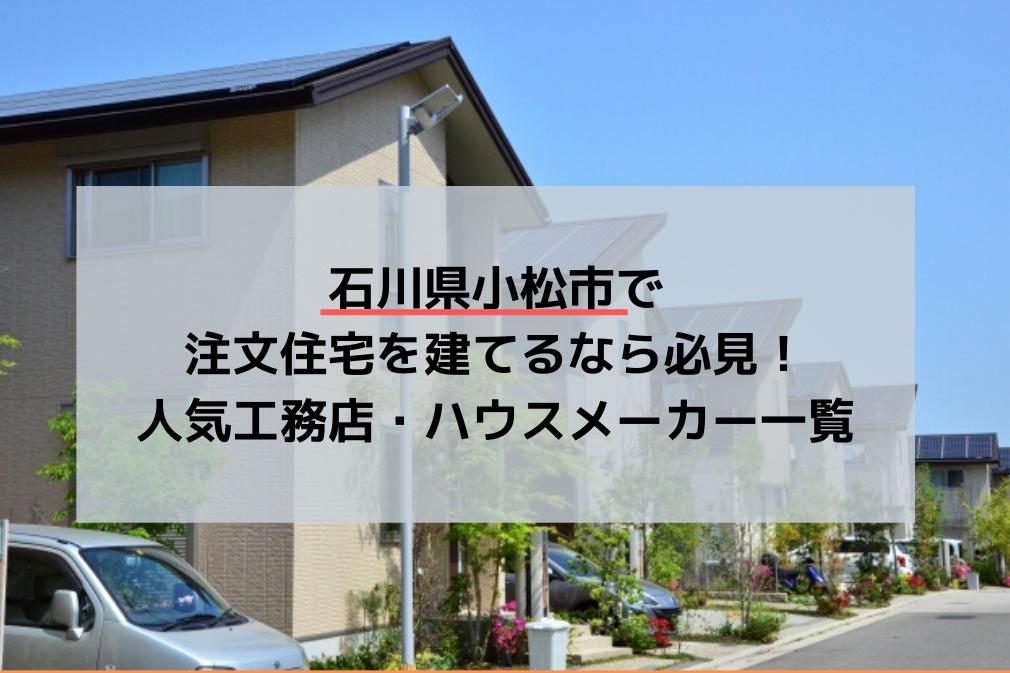 石川県小松市で注文住宅を建てるなら必見!人気工務店・ハウスメーカー一覧