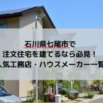 石川県七尾市で注文住宅を建てるなら必見!人気工務店・ハウスメーカー一覧