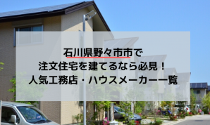 石川県野々市市で注文住宅を建てるなら必見!人気工務店・ハウスメーカー一覧