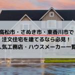 高松市・さぬき市・東香川市で注文住宅を建てるなら必見!人気工務店・ハウスメーカー一覧