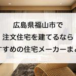 福山市で注文住宅を建てるなら必見!人気工務店・ハウスメーカー一覧
