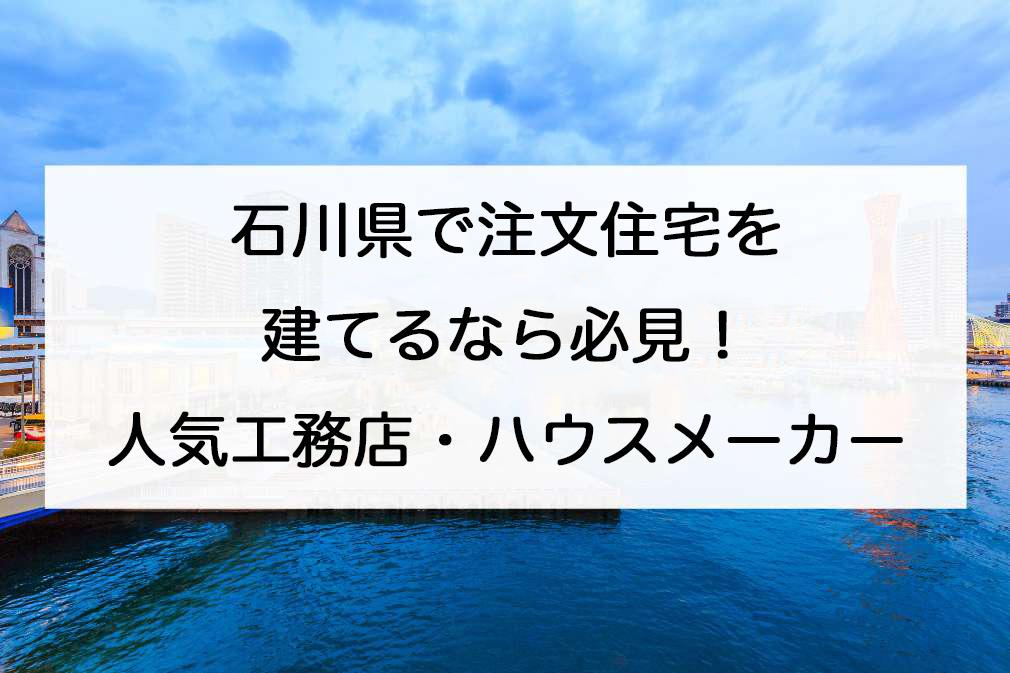 石川県で注文住宅を建てる!おすすめ工務店・ハウスメーカー
