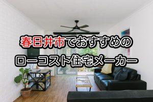 春日井市でローコスト住宅メーカーを建てるなら必見!人気工務店ハウスメーカー一覧