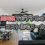 高知県で注文住宅を建てるならおすすめの住宅メーカー